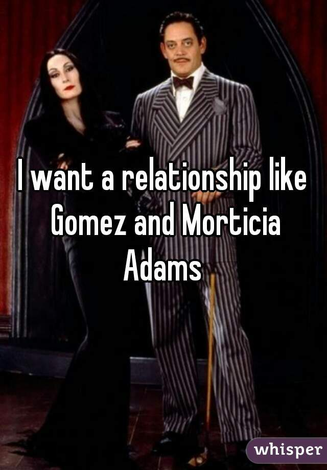 I want a relationship like Gomez and Morticia Adams