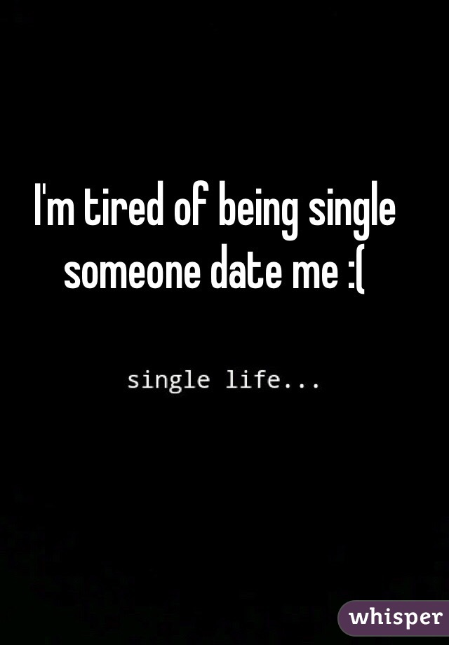 I'm tired of being single someone date me :(