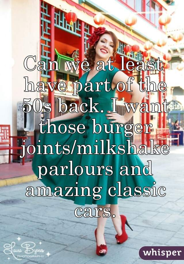 Can we at least have part of the 50s back. I want those burger joints/milkshake parlours and amazing classic cars.