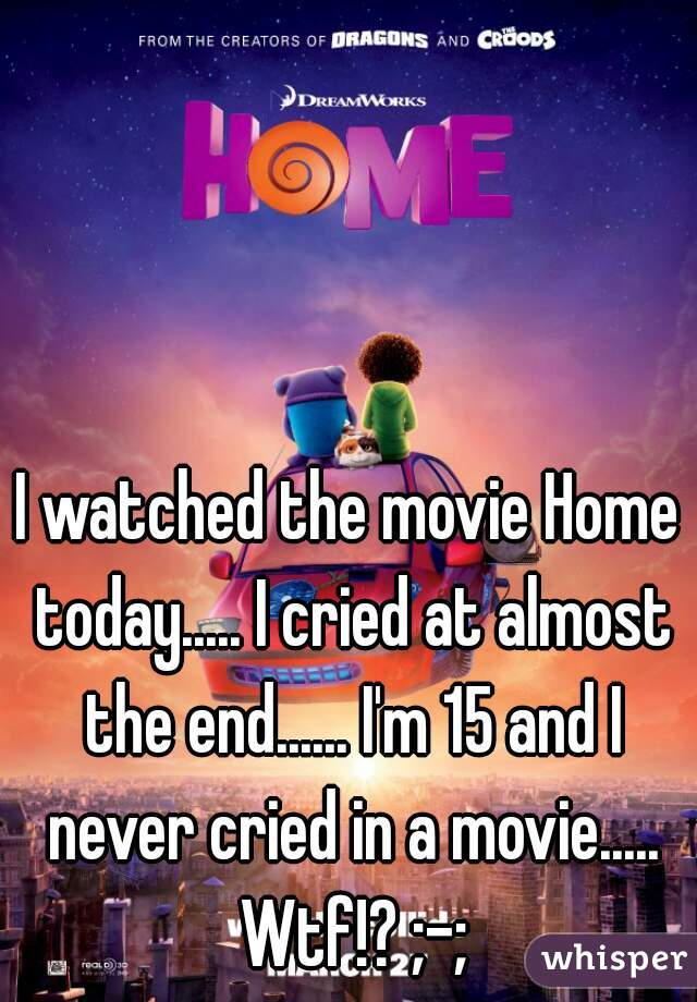 I watched the movie Home today..... I cried at almost the end...... I'm 15 and I never cried in a movie..... Wtf!? ;-;