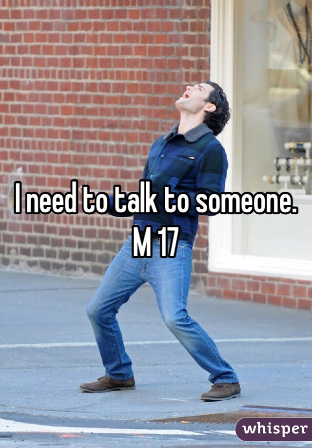 I need to talk to someone. M 17