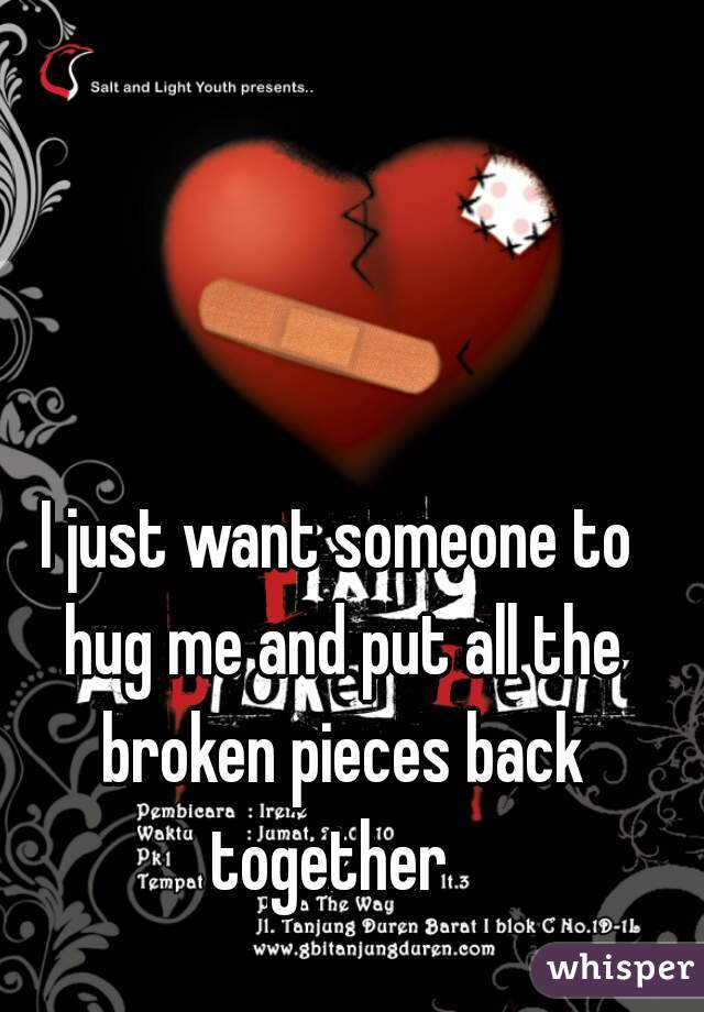 I just want someone to hug me and put all the broken pieces back together