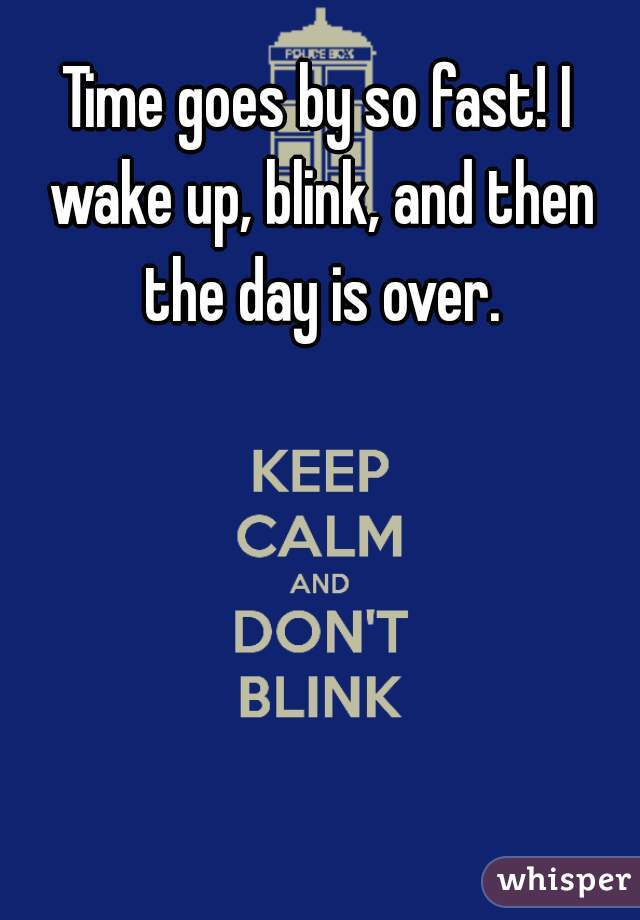 Time goes by so fast! I wake up, blink, and then the day is over.