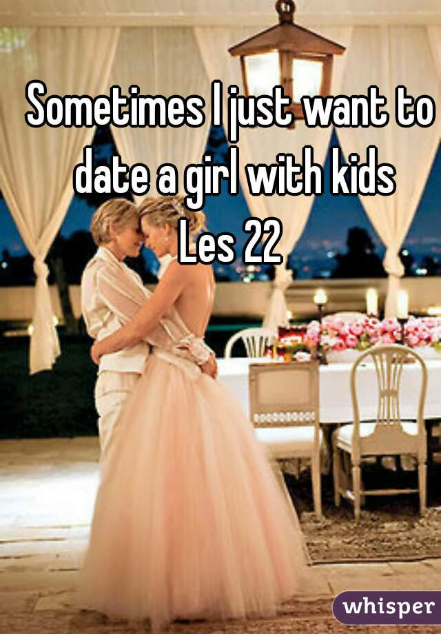 Sometimes I just want to date a girl with kids Les 22