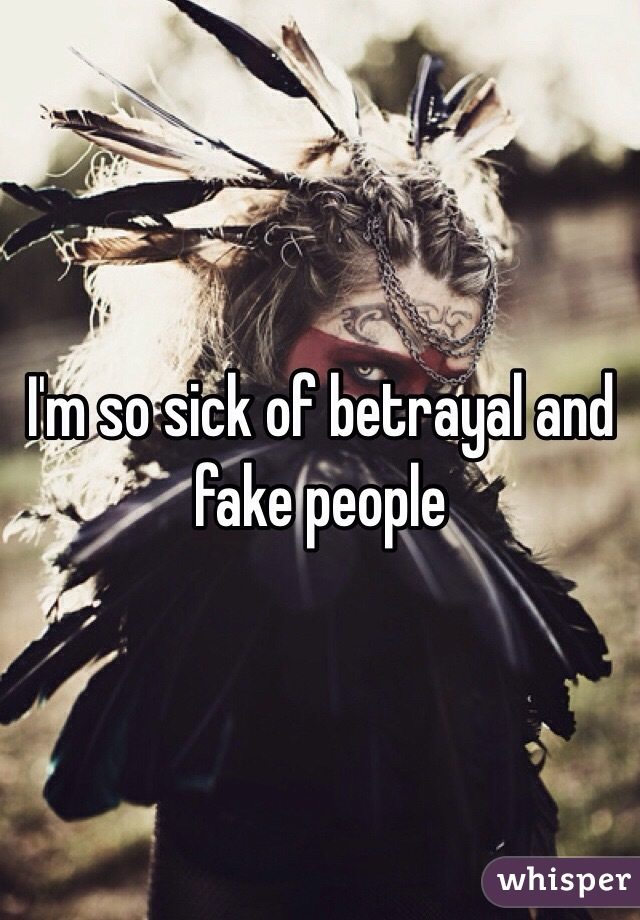 I'm so sick of betrayal and fake people