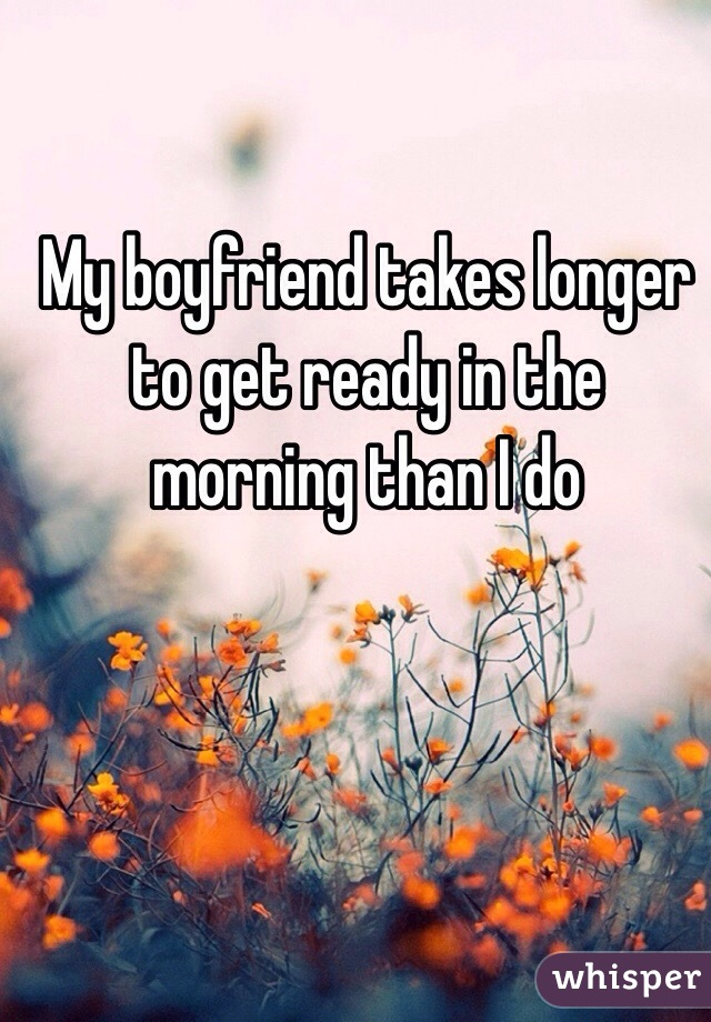 My boyfriend takes longer to get ready in the morning than I do