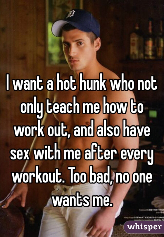 I want a hot hunk who not only teach me how to work out, and also have sex with me after every workout. Too bad, no one wants me.