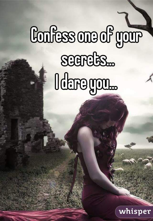 Confess one of your secrets... I dare you...