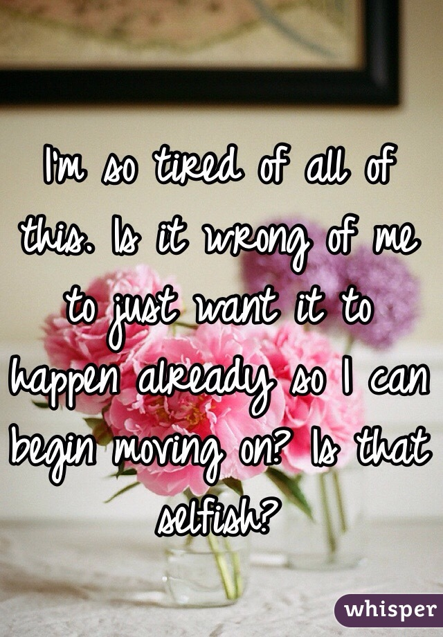 I'm so tired of all of this. Is it wrong of me to just want it to happen already so I can begin moving on? Is that selfish?