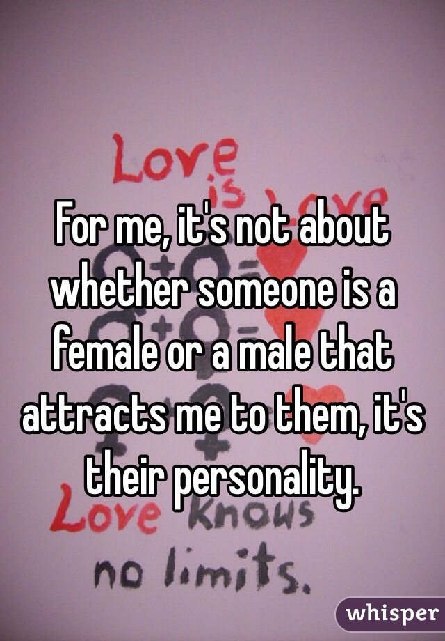 For me, it's not about whether someone is a female or a male that attracts me to them, it's their personality.