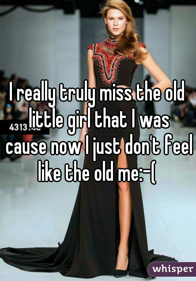 I really truly miss the old little girl that I was cause now I just don't feel like the old me:-(