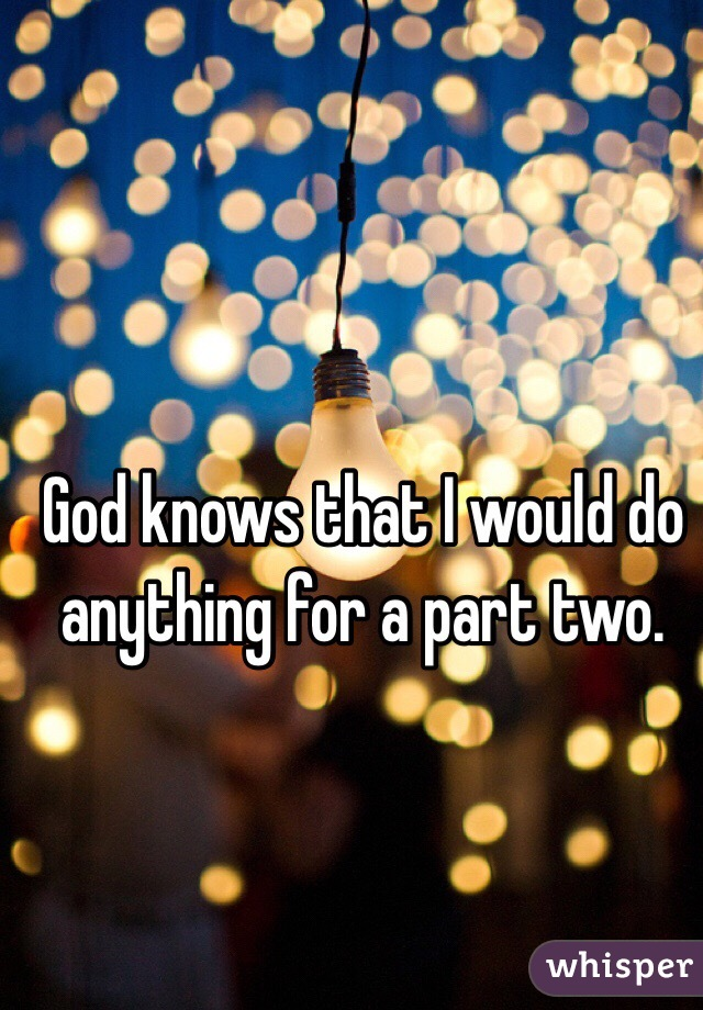 God knows that I would do anything for a part two.
