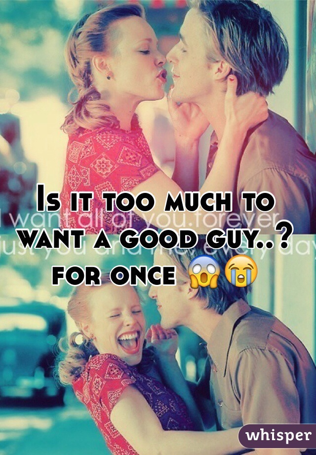 Is it too much to want a good guy..? for once 😱😭