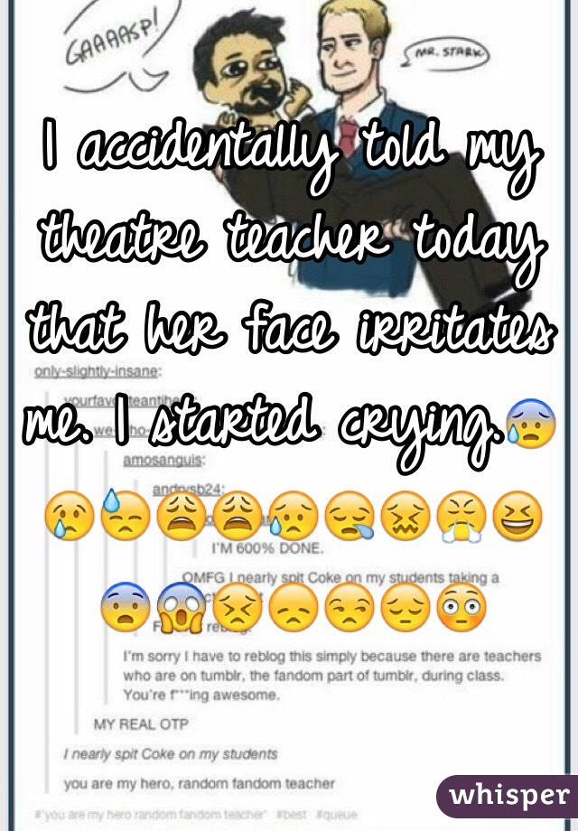 I accidentally told my theatre teacher today that her face irritates me. I started crying.😰😢😓😩😩😥😪😖😤😆😨😱😣😞😒😔😳