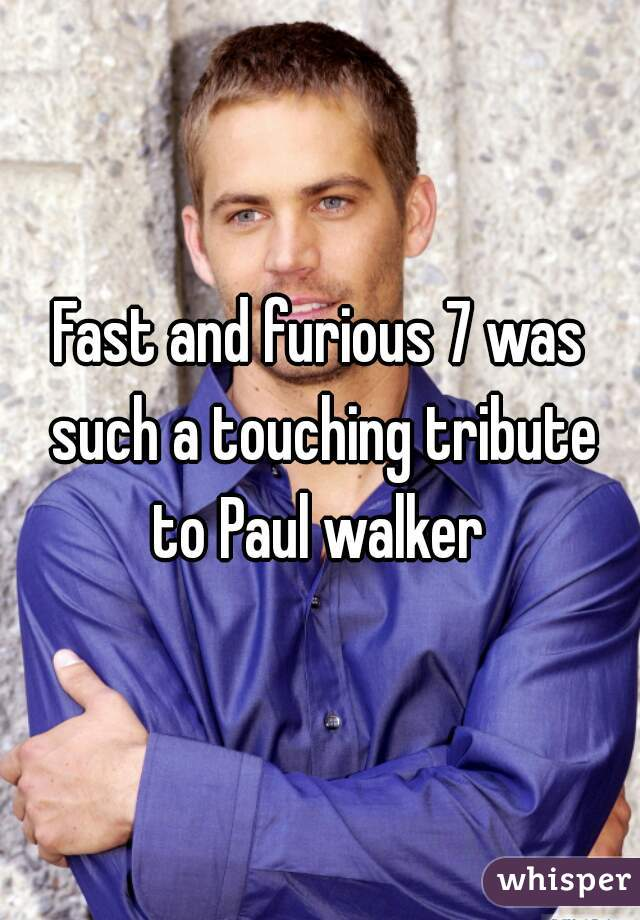 Fast and furious 7 was such a touching tribute to Paul walker