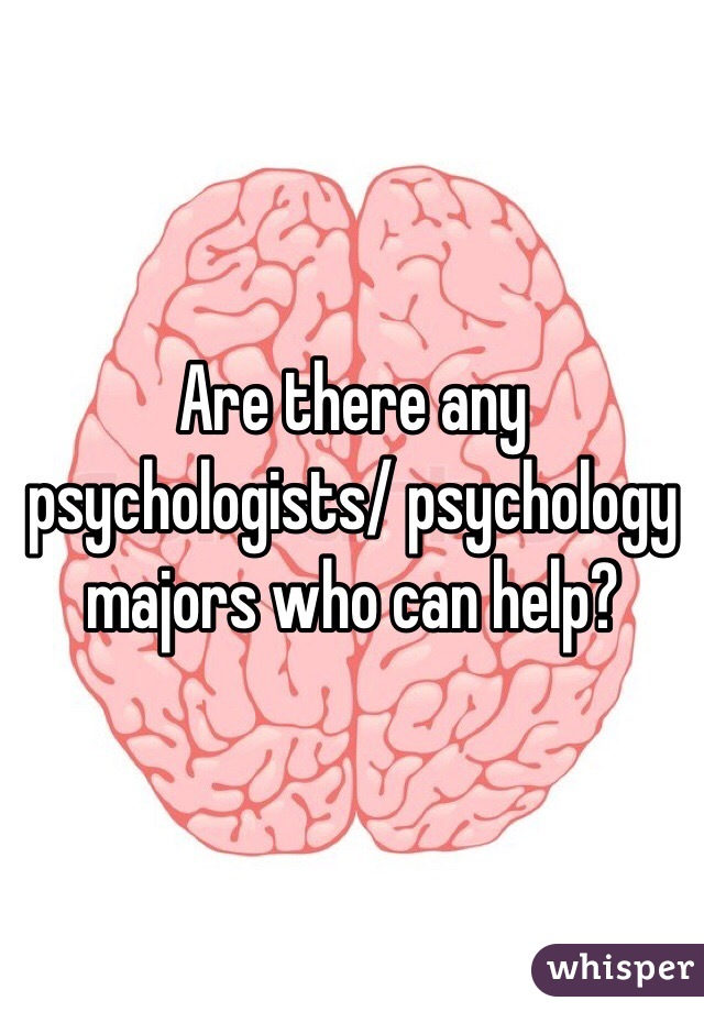 Are there any psychologists/ psychology majors who can help?