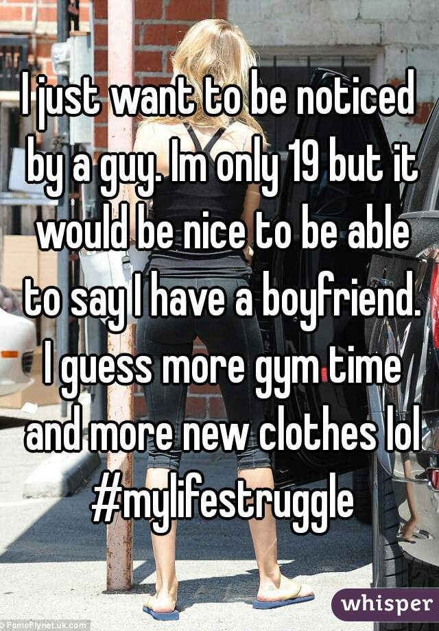 I just want to be noticed by a guy. Im only 19 but it would be nice to be able to say I have a boyfriend. I guess more gym time and more new clothes lol #mylifestruggle