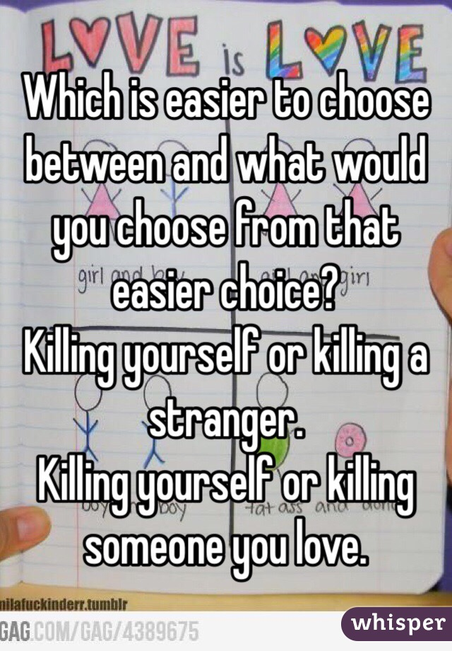 Which is easier to choose between and what would you choose from that easier choice? Killing yourself or killing a stranger. Killing yourself or killing someone you love.