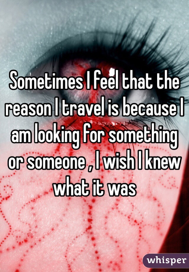 Sometimes I feel that the reason I travel is because I am looking for something or someone , I wish I knew what it was