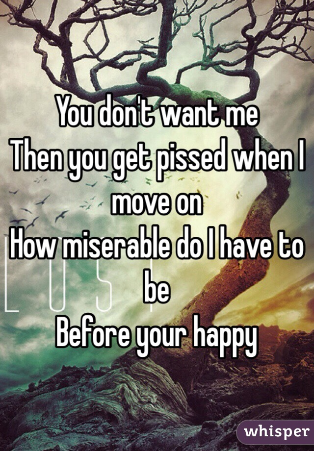 You don't want me  Then you get pissed when I move on How miserable do I have to be Before your happy