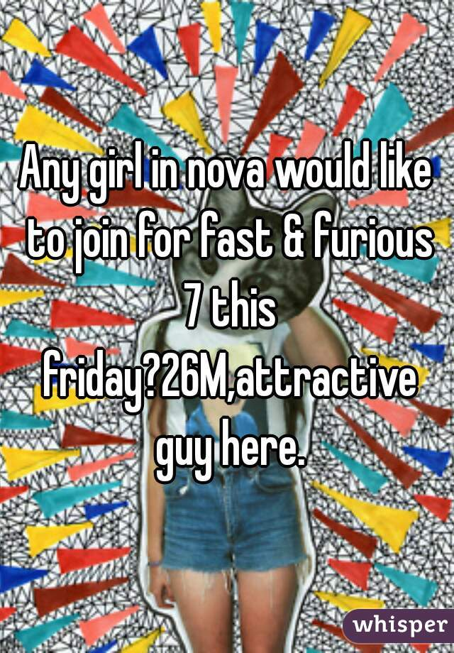 Any girl in nova would like to join for fast & furious 7 this friday?26M,attractive guy here.