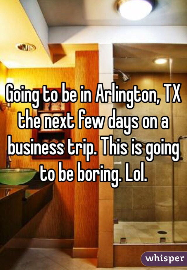 Going to be in Arlington, TX the next few days on a business trip. This is going to be boring. Lol.