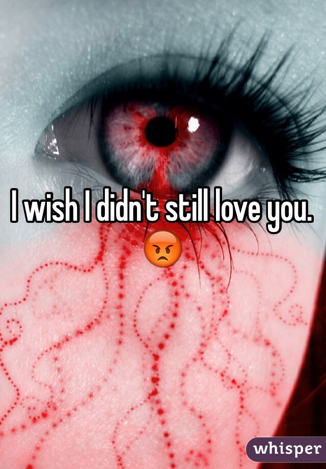 I wish I didn't still love you. 😡