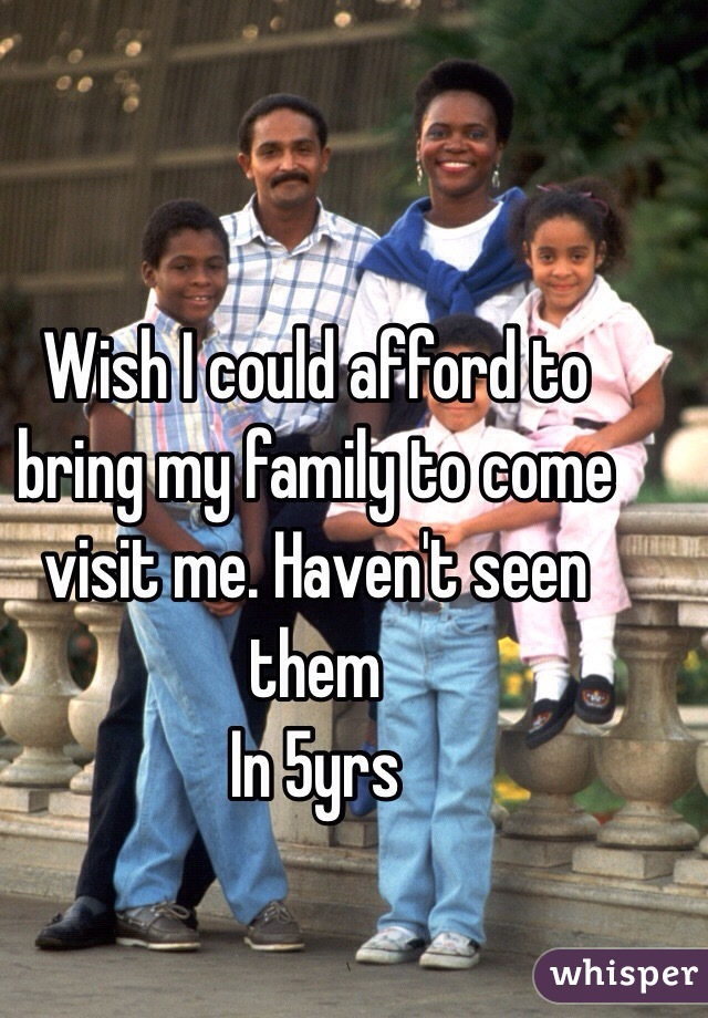 Wish I could afford to bring my family to come visit me. Haven't seen them In 5yrs