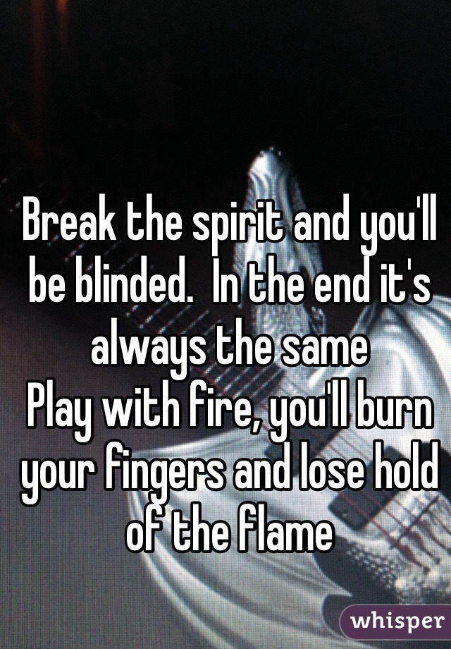 Break the spirit and you'll be blinded.  In the end it's always the same Play with fire, you'll burn your fingers and lose hold of the flame