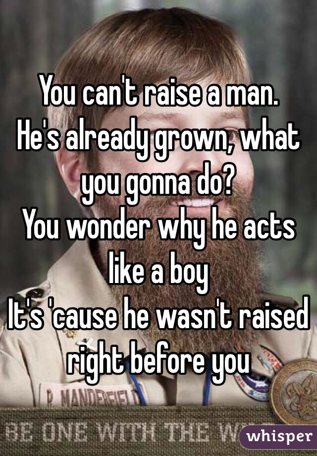 You can't raise a man. He's already grown, what you gonna do? You wonder why he acts like a boy It's 'cause he wasn't raised right before you