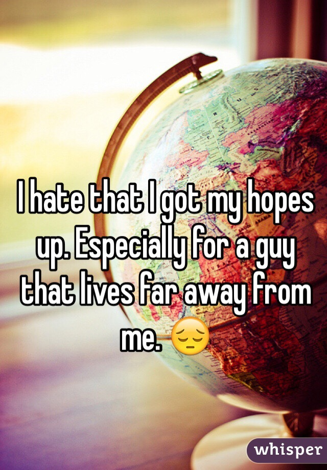 I hate that I got my hopes up. Especially for a guy that lives far away from me. 😔