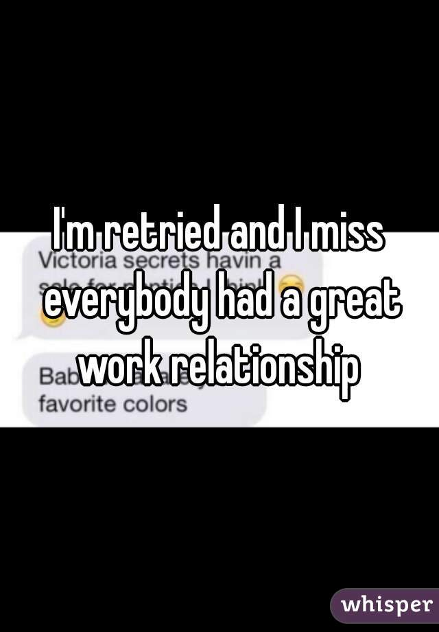 I'm retried and I miss everybody had a great work relationship