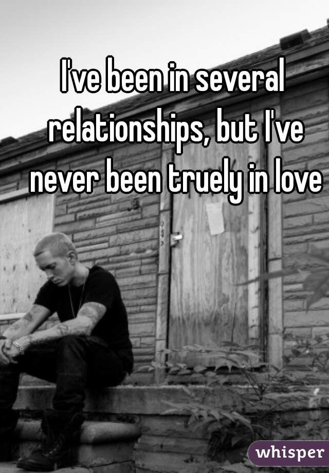 I've been in several relationships, but I've never been truely in love