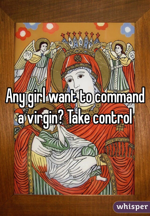 Any girl want to command a virgin? Take control