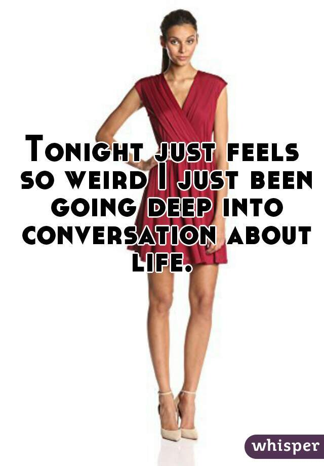 Tonight just feels so weird I just been going deep into conversation about life.