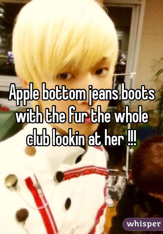 Apple bottom jeans boots with the fur the whole club lookin at her !!!