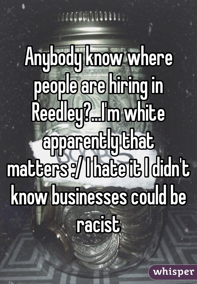 Anybody know where people are hiring in Reedley?...I'm white apparently that matters :/ I hate it I didn't know businesses could be racist