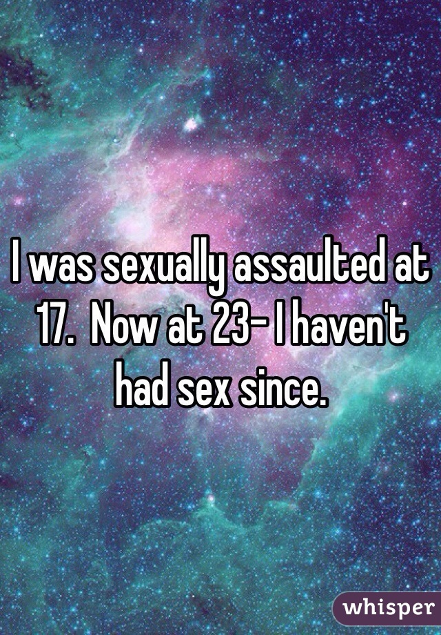 I was sexually assaulted at 17.  Now at 23- I haven't had sex since.