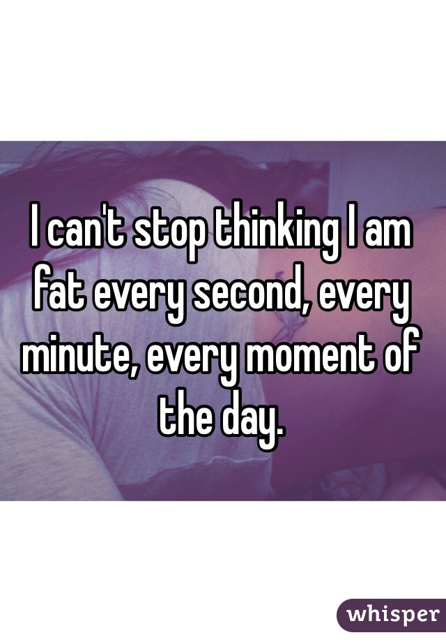 I can't stop thinking I am fat every second, every minute, every moment of the day.
