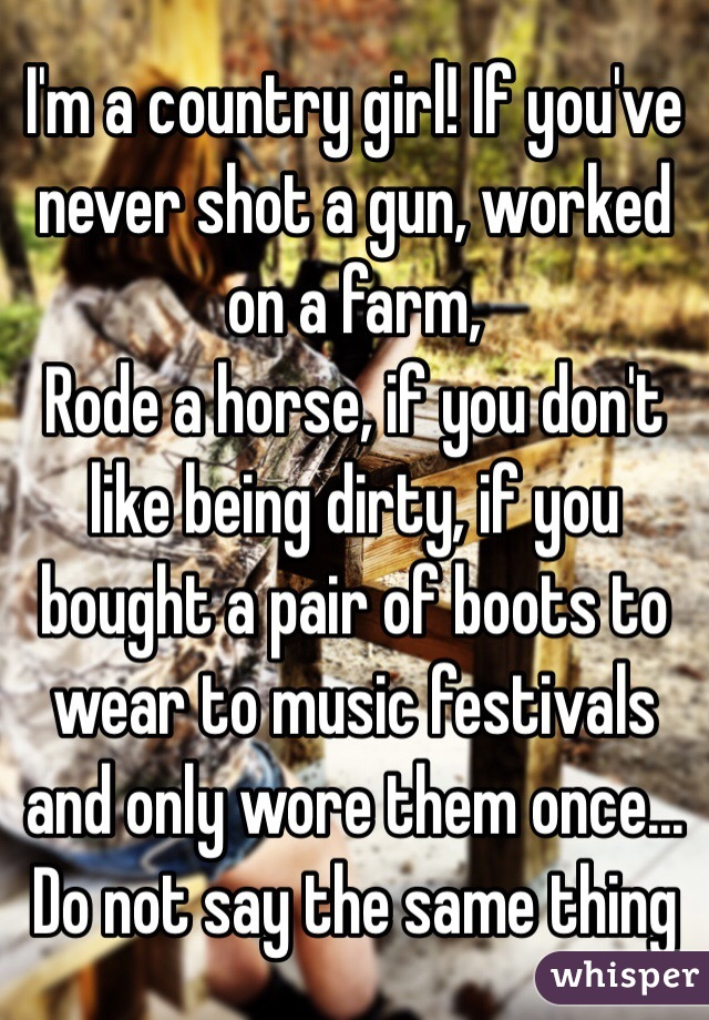 I'm a country girl! If you've never shot a gun, worked on a farm, Rode a horse, if you don't like being dirty, if you bought a pair of boots to wear to music festivals and only wore them once... Do not say the same thing