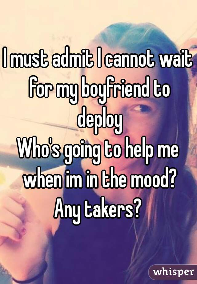 I must admit I cannot wait for my boyfriend to deploy Who's going to help me when im in the mood? Any takers?