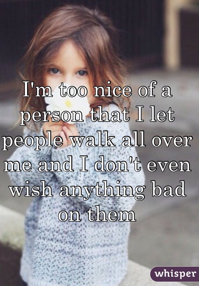 I'm too nice of a person that I let people walk all over me and I don't even wish anything bad on them