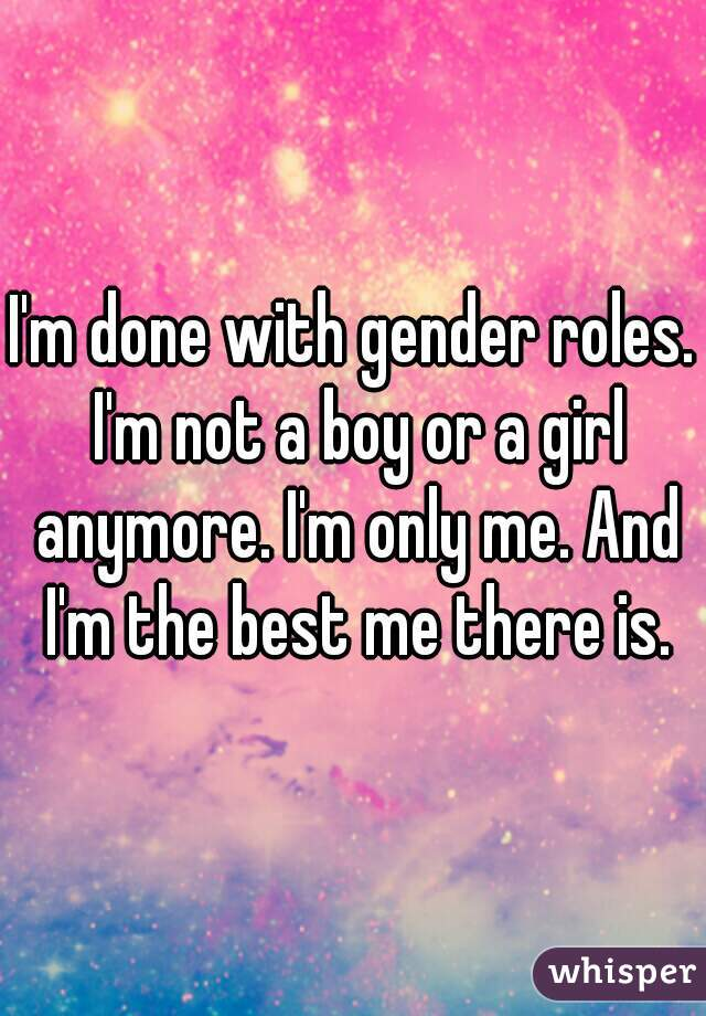 I'm done with gender roles. I'm not a boy or a girl anymore. I'm only me. And I'm the best me there is.