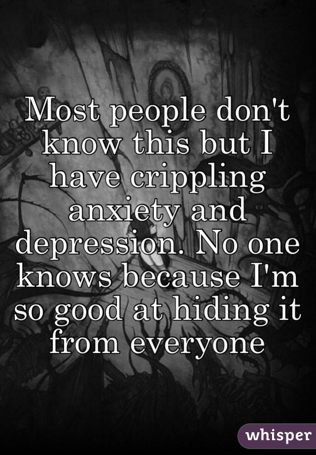 Most people don't know this but I have crippling anxiety and depression. No one knows because I'm so good at hiding it from everyone