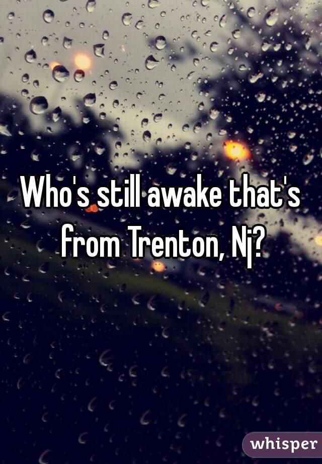 Who's still awake that's from Trenton, Nj?