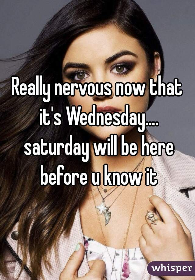 Really nervous now that it's Wednesday.... saturday will be here before u know it
