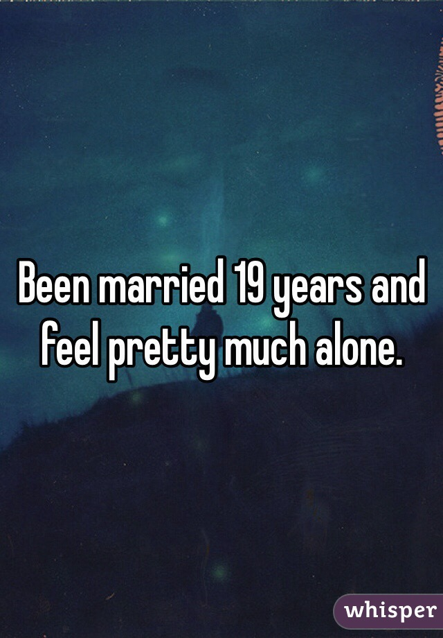 Been married 19 years and feel pretty much alone.