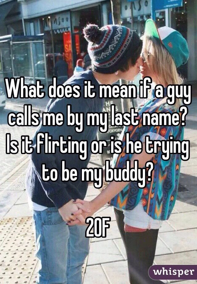 What does it mean if a guy calls me by my last name? Is it flirting or is he trying to be my buddy?  20F