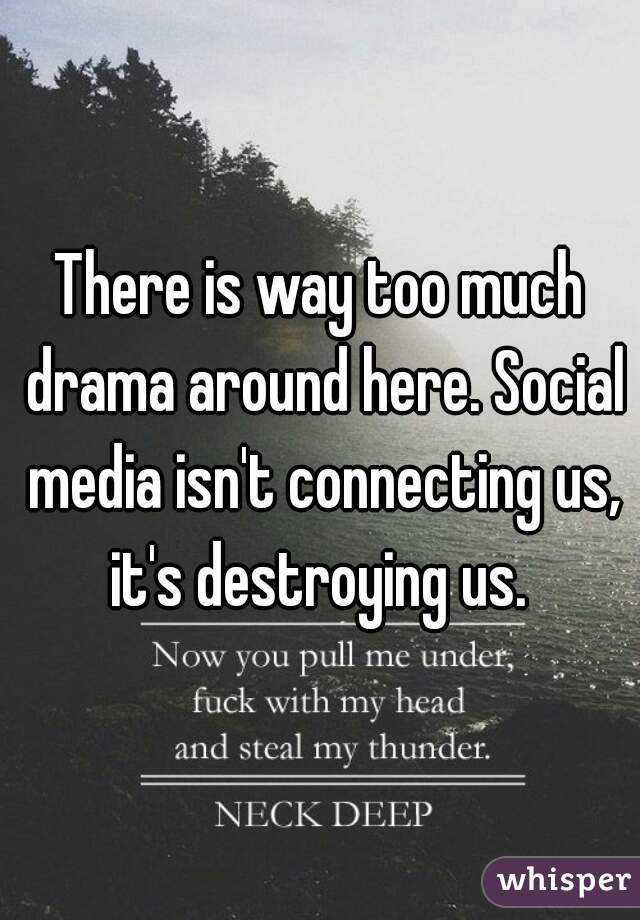 There is way too much drama around here. Social media isn't connecting us, it's destroying us.