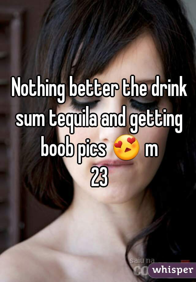 Nothing better the drink sum tequila and getting boob pics 😍 m 23